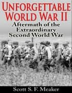 Unforgettable World War II: Aftermath of the Extraordinary Second World War ebook by Scott S. F. Meaker