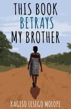 This Book Betrays My Brother ebook by Kagiso Lesego Molope