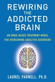 Rewiring the Addicted Brain:An EMDR-Based Treatment Model for Overcoming Addictive Disorders eBook by Laurel Parnell