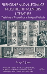 Friendship and Allegiance in Eighteenth-Century Literature - The Politics of Private Virtue in the Age of Walpole ebook by Emrys Jones