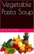 Vegetable Pasta Soup ebook by Sakthivel Singaravel
