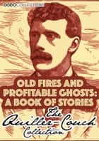 Old Fires And Profitable Ghosts - A Book Of Stories ebook by Arthur Quiller-Couch