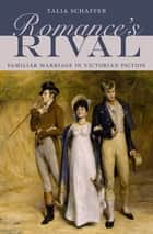 Romance's Rival - Familiar Marriage in Victorian Fiction ebook by Talia Schaffer