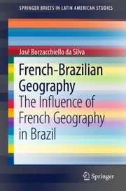 French-Brazilian Geography - The Influence of French Geography in Brazil ebook by José Borzacchiello da Silva