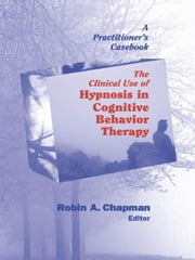 The Clinical Use of Hypnosis in Cognitive Behavior Therapy: A Practitioner's Casebook ebook by Chapman, Robin A., PsyD, ABPP
