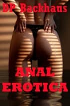 Anal Erotica (Five Hardcore Backdoor Sex Erotica Stories) eBook by DP Backhaus