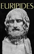 The Complete Plays of Euripides ebook by Euripides