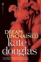 Dream Unchained ebook by Kate Douglas