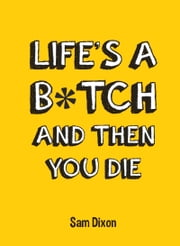 Life's a B*tch and Then You Die ebook by Sam Dixon