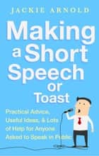 Making a Short Speech or Toast - Practical advice, useful ideas and lots of help for anyone asked to speak in public ebook by Jackie Arnold