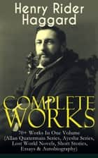 Complete Works of Henry Rider Haggard: 70+ Works In One Volume (Allan Quatermain Series, Ayesha Series, Lost World Novels, Short Stories, Essays & Autobiography) - Adventure Novels, Fantastical Stories & Historical Works: King Solomon's Mines, Ayesha, The Last Boer War, Cleopatra, The Witch's Head, The People of the Mist, The Ghost Kings, Queen of the Dawn… ebook by Henry Rider Haggard