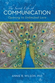 The Secret Life of Communication - Opening to Unlimited Love ebook by Annie B. Wilson, PhD