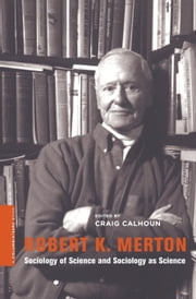 Robert K. Merton - Sociology of Science and Sociology as Science ebook by Craig Calhoun