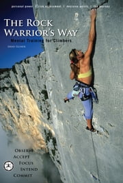 The Rock Warrior's Way - Mental Training For Climbers ebook by Arno Ilgner