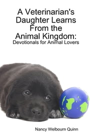 A Veterinarian's Daughter Learns from the Animal Kingdom: Devotionals for Animal Lovers ebook by Nancy Welbourn Quinn