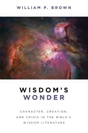 Wisdom's Wonder - Character, Creation, and Crisis in the Bible's Wisdom Literature ebook by William P. Brown