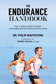 The Endurance Handbook - How to Achieve Athletic Potential, Stay Healthy, and Get the Most Out of Your Body ebook by Philip Maffetone,Tawnee Prazak