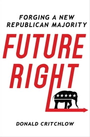 Future Right - Forging a New Republican Majority ebook by Donald Critchlow