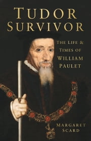 Tudor Survivor - The Life and Times of William Paulet ebook by Margaret Scard