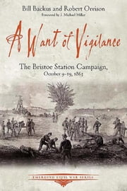 A Want of Vigilance: The Bristoe Station Campaign, October 9-19, 1863 ebook by Backus, Bill
