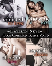 Katelyn Skye's Four Series Collection: Addicted to Love, Show Me Love, All About Love, Sensual Desire ebook by Katelyn Skye
