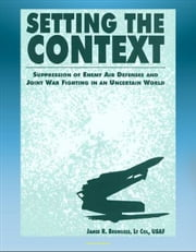 Setting the Context: Suppression of Enemy Air Defenses and Joint War Fighting in an Uncertain World - including Desert Storm ebook by Progressive Management