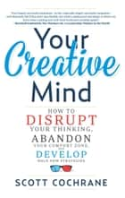 Your Creative Mind - How to Disrupt Your Thinking, Abandon Your Comfort Zone, and Develop Bold New Strategies ebook by Scott Cochrane