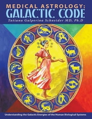 Medical Astrology: Galactic Code: Understanding the Galactic Energies of the Human Biological Systems ebook by Tatiana Galperina Schneider, MD, Ph.D
