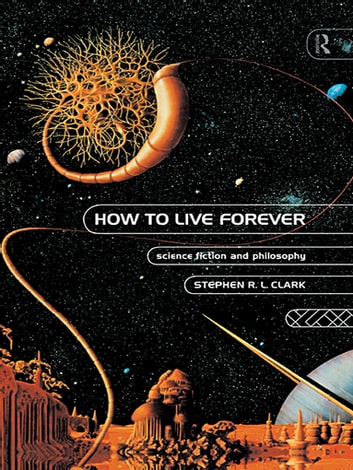 How to Live Forever - Science Fiction and Philosophy ebook by Stephen R L Clark