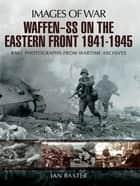Waffen-SS on the Eastern Front 1941-1945 - Rare Photographs from Wartime Archives ebook by Ian Baxter