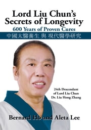 Lord Liu Chun's Secrets of Longevity - 600 Years of Proven Cures ebook by Bernard Ho and Aleta Lee