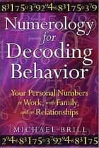 Numerology for Decoding Behavior: Your Personal Numbers at Work, with Family, and in Relationships ebook by Michael Brill
