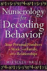 Numerology for Decoding Behavior: Your Personal Numbers at Work, with Family, and in Relationships - Your Personal Numbers at Work, with Family, and in Relationships ebook by Michael Brill