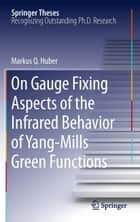 On Gauge Fixing Aspects of the Infrared Behavior of Yang-Mills Green Functions ebook by Markus Q. Huber