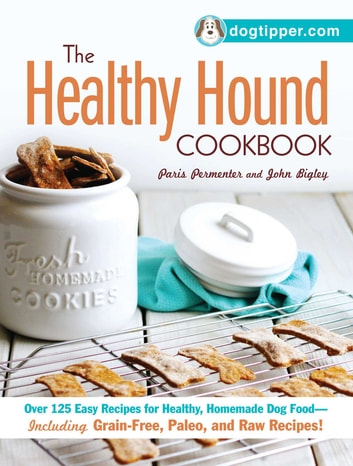 The Healthy Hound Cookbook - Over 125 Easy Recipes for Healthy, Homemade Dog Food--Including Grain-Free, Paleo, and Raw Recipes! ebook by Paris Permenter,John Bigley