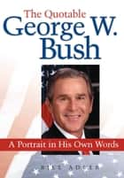 The Quotable George W. Bush - A Portrait in His Own Words ebook by Bill Adler