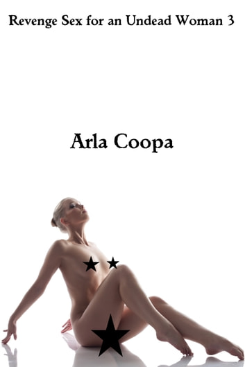 Revenge Sex for an Undead Woman 3 ebook by Arla Coopa