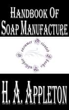 Handbook of Soap Manufacture (Illustrated) ebook by H. A. Appleton, W. H. Simmons