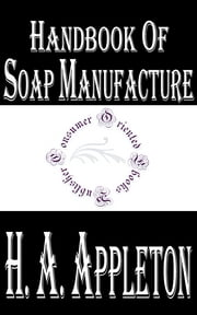 Handbook of Soap Manufacture (Illustrated) ebook by H. A. Appleton,W. H. Simmons