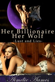 Her Billionaire, Her Wolf--Lust and Lies (A Paranormal BDSM Erotic Romance) - Alpha male,Billionaire,shapeshifter,fifty shades,werewolf,office romance,domination,paranormal,CEO ebook by Aimelie Aames