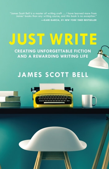 Just Write - Creating Unforgettable Fiction and a Rewarding Writing Life ebook by James Scott Bell