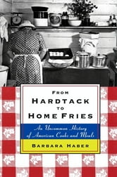 From Hardtack to Homefries - An Uncommon History of American Cooks and Meals ebook by Barbara Haber