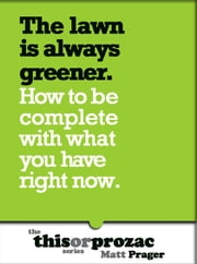 The Lawn Is Always Greener: How To Be Complete With What You Have Right Now ebook by Matt Prager