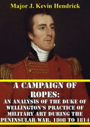 A Campaign Of Ropes: - An Analysis Of The Duke Of Wellington's Practice Of Military Art During The Peninsular War, 1808 To 1814 ebook by Major J. Kevin Hendrick
