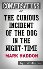 The Curious Incident of the Dog in the Night-Time: A Novel by Mark Haddon | Conversation Starters ebook by dailyBooks
