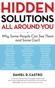 Hidden Solutions All Around You - Why Some People Can See Them and Some Can't ebook by Daniel R. Castro