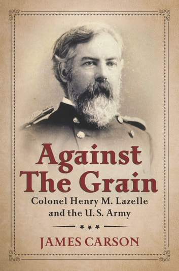 Against the Grain - Colonel Henry M. Lazelle and the U.S. Army ebook by James Carson