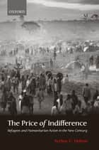 The Price of Indifference: Refugees and Humanitarian Action in the New Century ebook by Arthur C. Helton