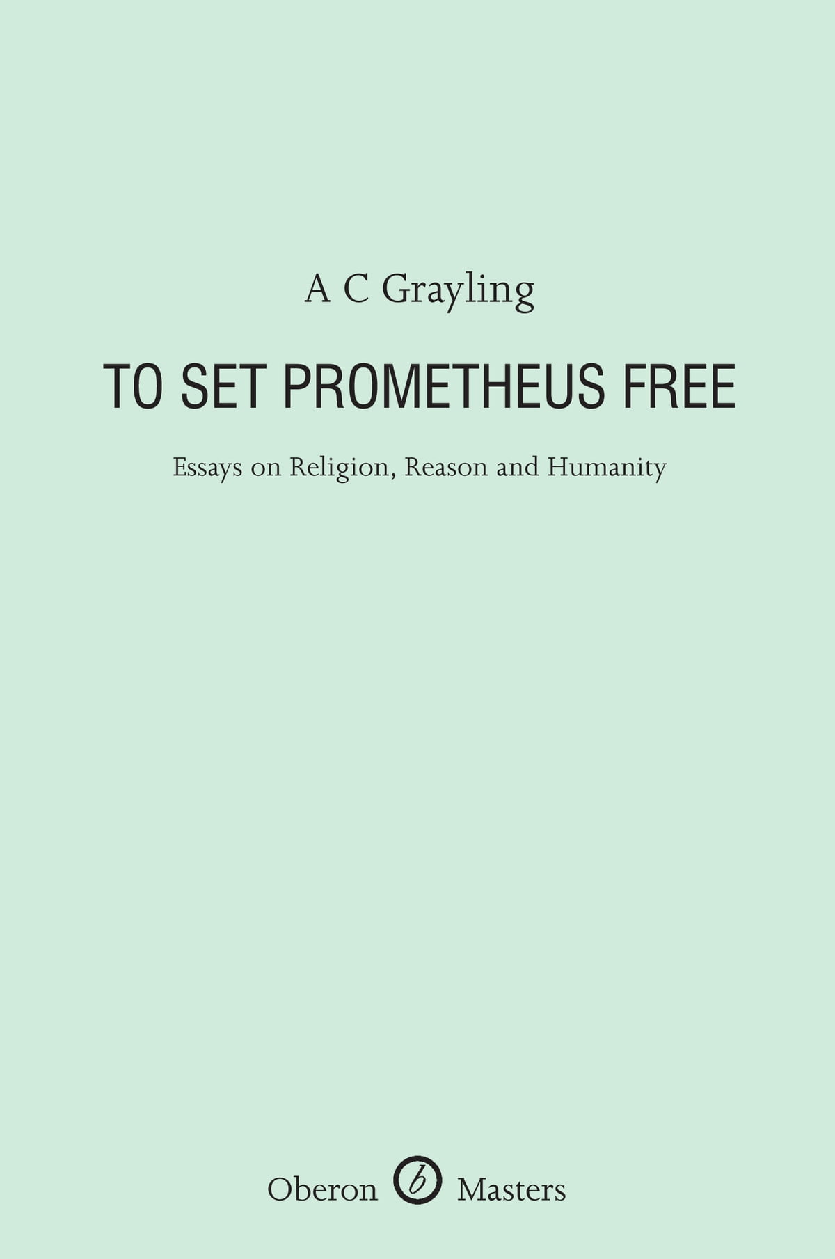 Essay About English Class To Set Prometheus Free Essays On Religion Reason And Humanity Ebook By  Ac Grayling    Rakuten Kobo How To Write A Essay For High School also Healthy Living Essay To Set Prometheus Free Essays On Religion Reason And Humanity  Essay Topics For High School English