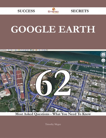 Google Earth 62 Success Secrets - 62 Most Asked Questions On Google Earth - What You Need To Know ebook by Timothy Mcgee